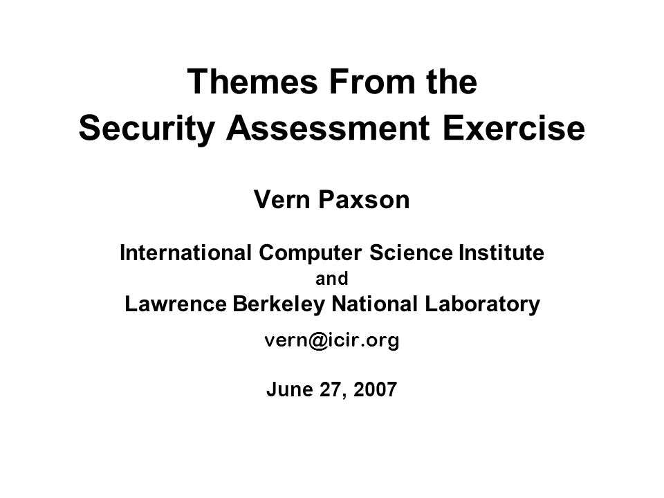 Themes From the Security Assessment Exercise Vern Paxson International Computer Science Institute and Lawrence Berkeley National Laboratory June 27, 2007