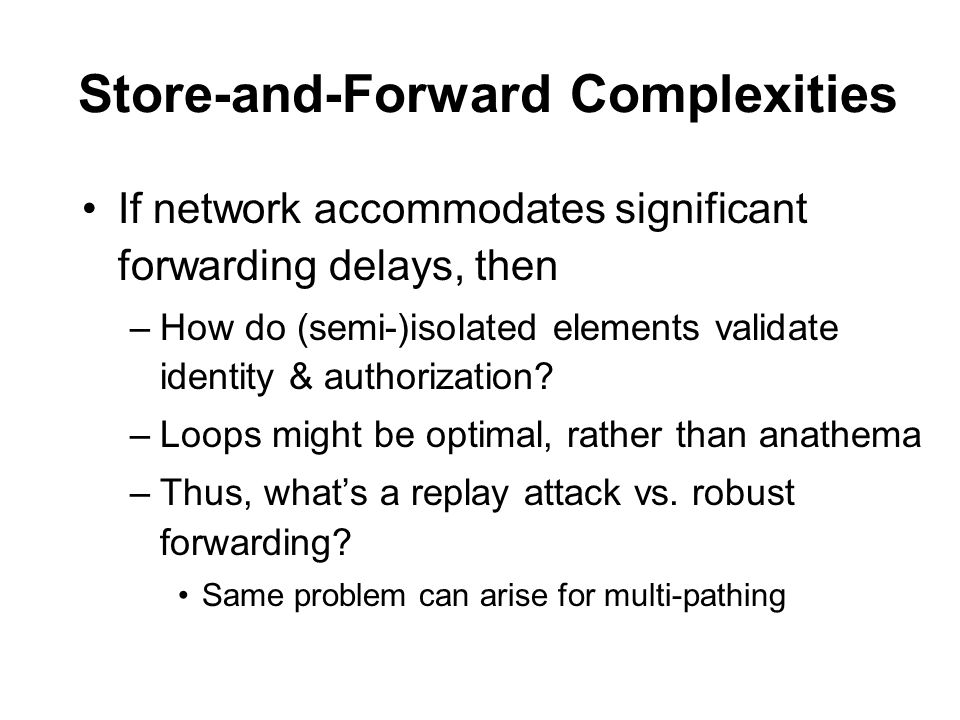 Store-and-Forward Complexities If network accommodates significant forwarding delays, then –How do (semi-)isolated elements validate identity & authorization.