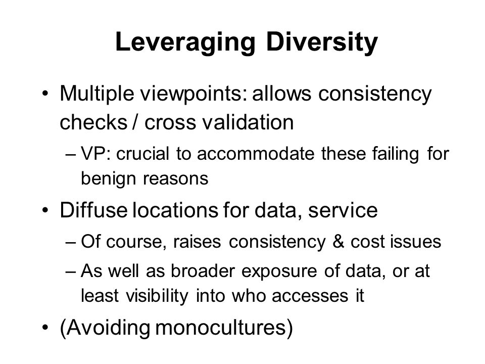 Leveraging Diversity Multiple viewpoints: allows consistency checks / cross validation –VP: crucial to accommodate these failing for benign reasons Diffuse locations for data, service –Of course, raises consistency & cost issues –As well as broader exposure of data, or at least visibility into who accesses it (Avoiding monocultures)