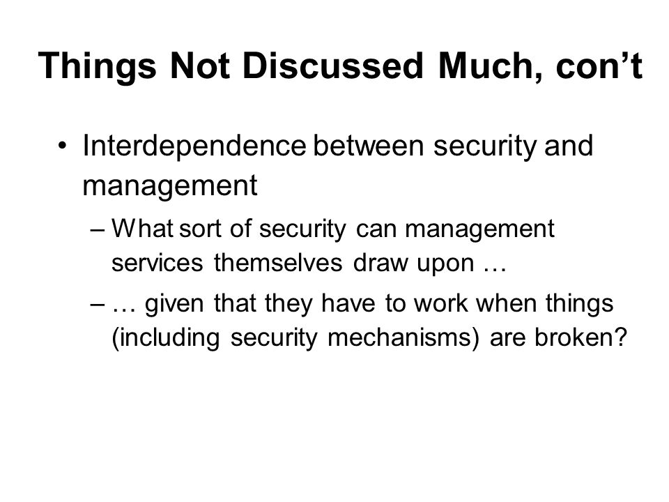 Things Not Discussed Much, cont Interdependence between security and management –What sort of security can management services themselves draw upon … –… given that they have to work when things (including security mechanisms) are broken