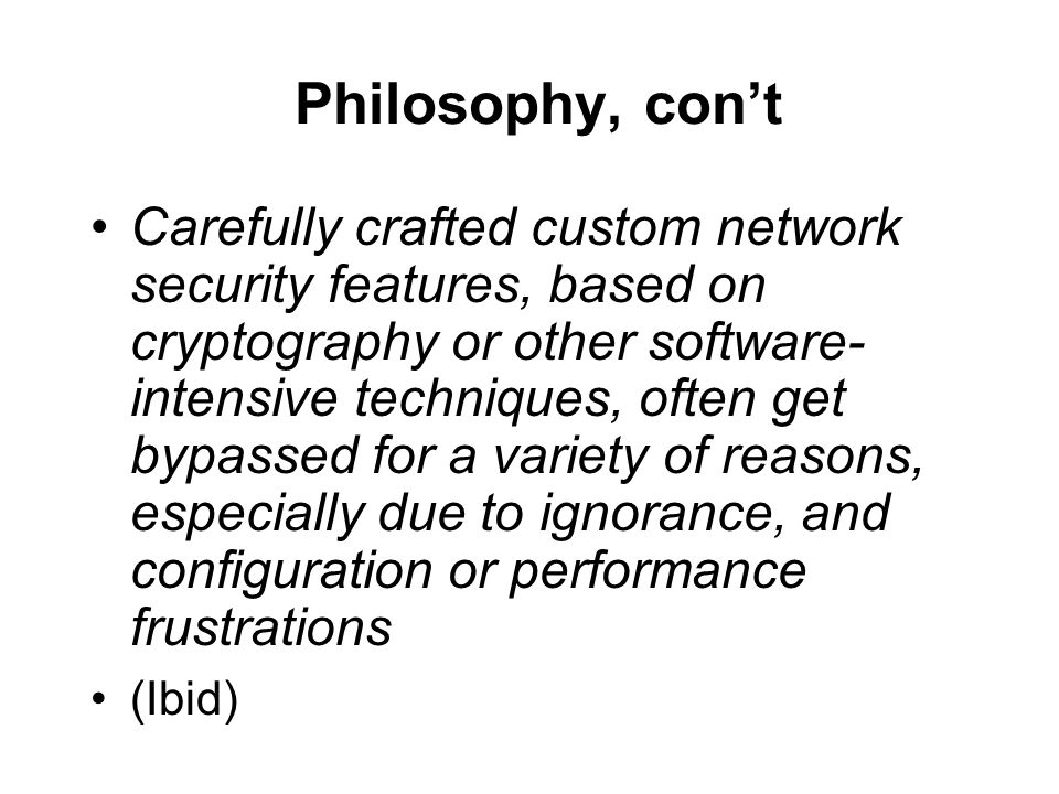 Philosophy, cont Carefully crafted custom network security features, based on cryptography or other software- intensive techniques, often get bypassed for a variety of reasons, especially due to ignorance, and configuration or performance frustrations (Ibid)