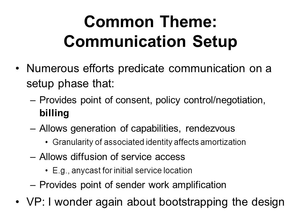 Common Theme: Communication Setup Numerous efforts predicate communication on a setup phase that: –Provides point of consent, policy control/negotiation, billing –Allows generation of capabilities, rendezvous Granularity of associated identity affects amortization –Allows diffusion of service access E.g., anycast for initial service location –Provides point of sender work amplification VP: I wonder again about bootstrapping the design