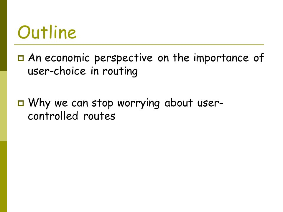 Outline An economic perspective on the importance of user-choice in routing Why we can stop worrying about user- controlled routes