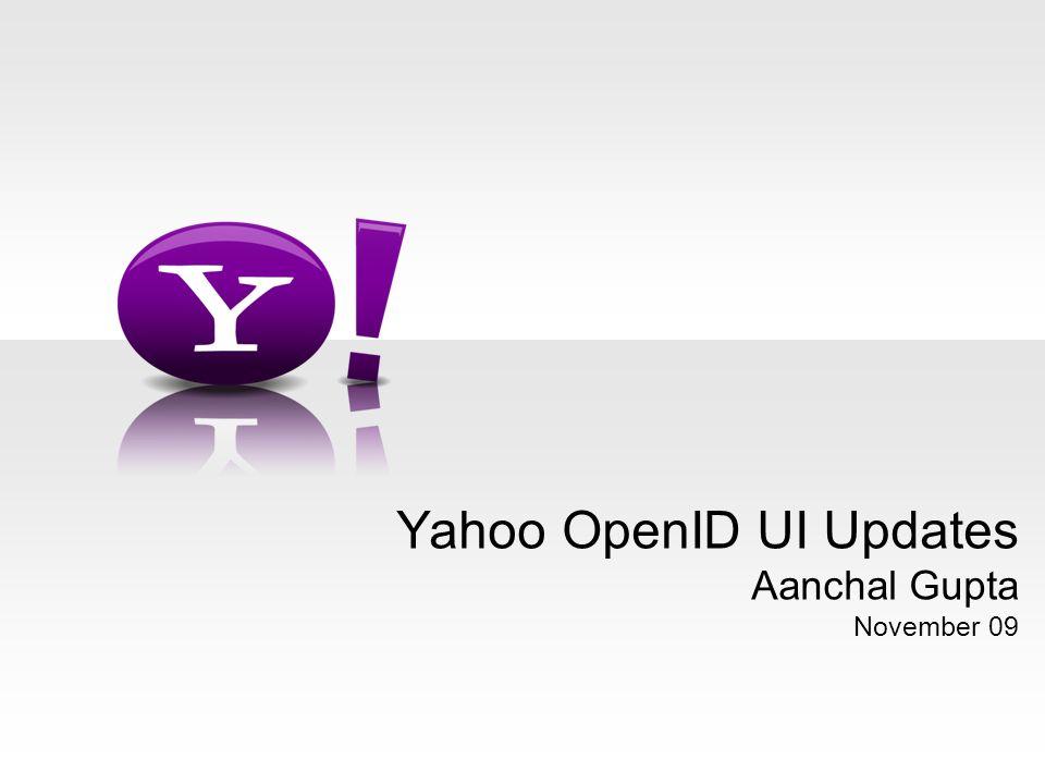 Yahoo OpenID UI Updates Aanchal Gupta November 09