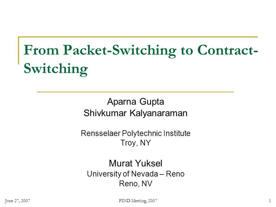 June 27, 2007 FIND Meeting, 2007 1 From Packet-Switching to Contract- Switching Aparna Gupta Shivkumar Kalyanaraman Rensselaer Polytechnic Institute Troy, NY Murat Yuksel University of Nevada – Reno Reno, NV