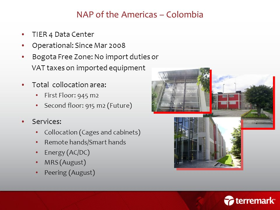 NAP of the Americas – Colombia TIER 4 Data Center Operational: Since Mar 2008 Bogota Free Zone: No import duties or VAT taxes on imported equipment To