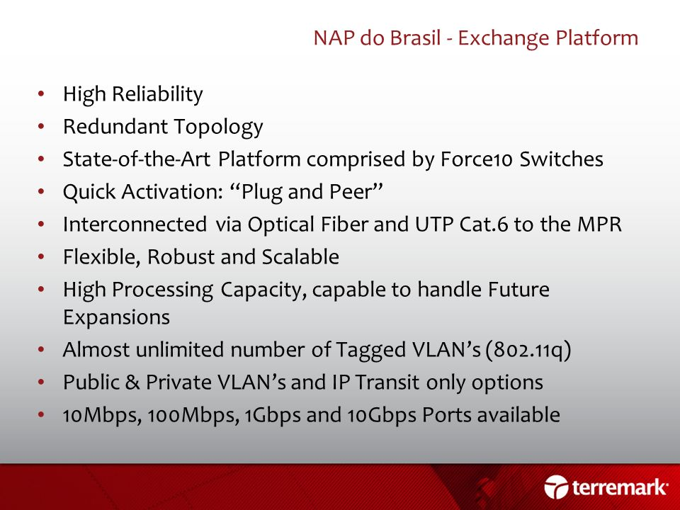 NAP do Brasil - Exchange Platform High Reliability Redundant Topology State-of-the-Art Platform comprised by Force10 Switches Quick Activation: Plug a