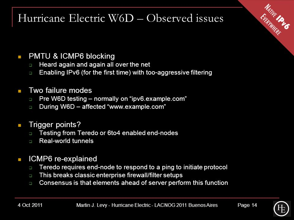 Hurricane Electric W6D – Observed issues PMTU & ICMP6 blocking Heard again and again all over the net Enabling IPv6 (for the first time) with too-aggressive filtering Two failure modes Pre W6D testing – normally on ipv6.example.com During W6D – affected www.example.com Trigger points.