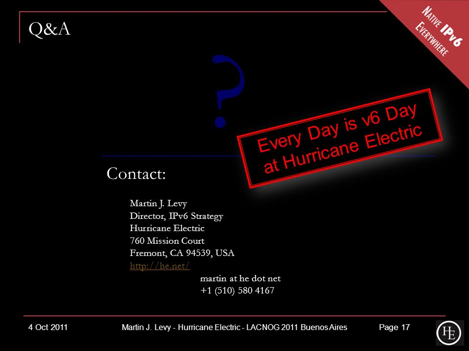Q&A Contact: Martin J. Levy Director, IPv6 Strategy Hurricane Electric 760 Mission Court Fremont, CA 94539, USA http://he.net/ martin at he dot net +1