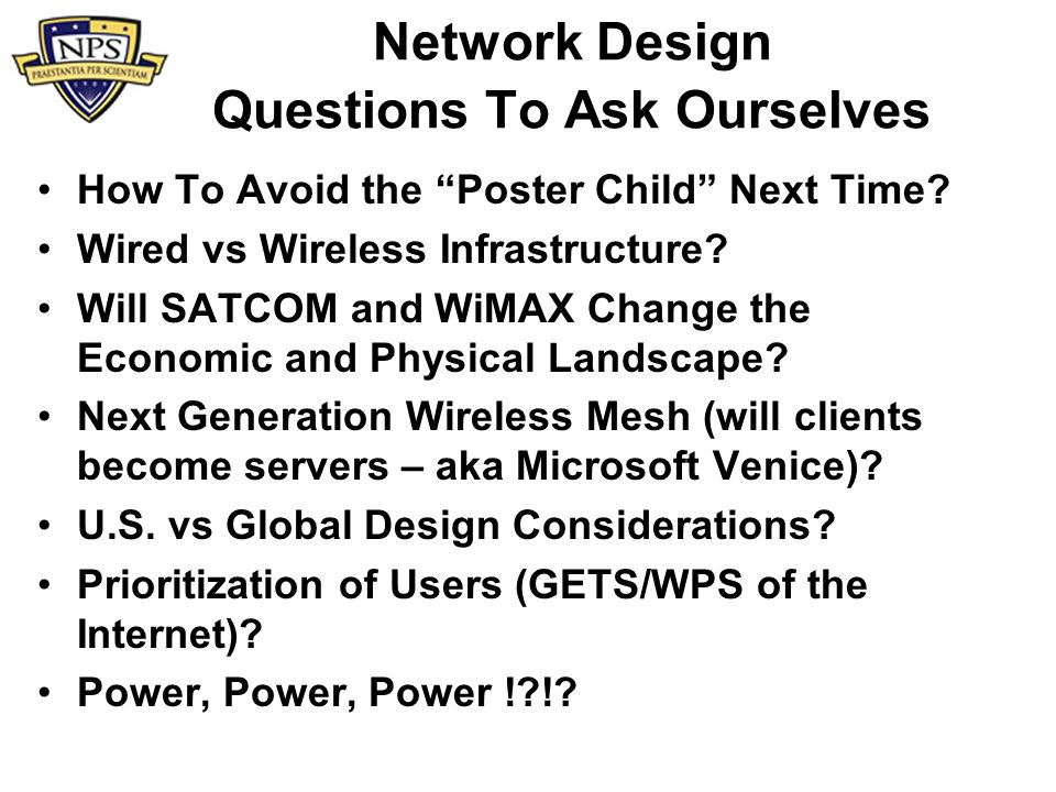 Network Design Questions To Ask Ourselves How To Avoid the Poster Child Next Time? Wired vs Wireless Infrastructure? Will SATCOM and WiMAX Change the