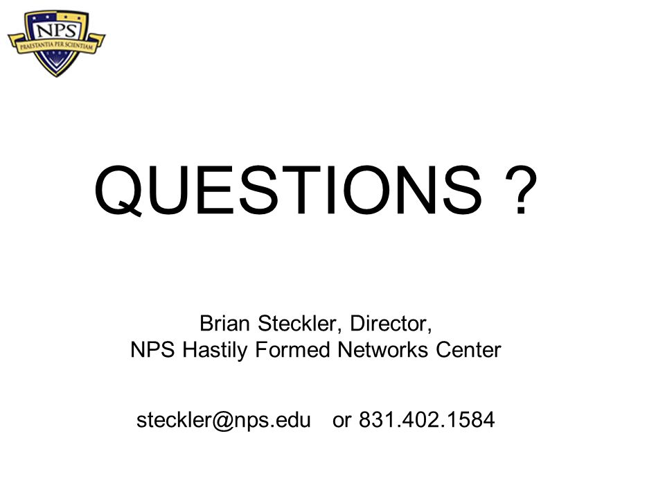QUESTIONS ? Brian Steckler, Director, NPS Hastily Formed Networks Center steckler@nps.edu or 831.402.1584