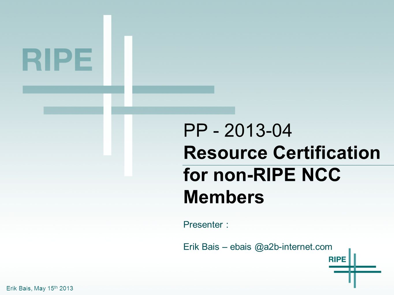 Erik Bais, May 15 th 2013 PP - 2013-04 Resource Certification for non-RIPE NCC Members Presenter : Erik Bais – ebais @a2b-internet.com