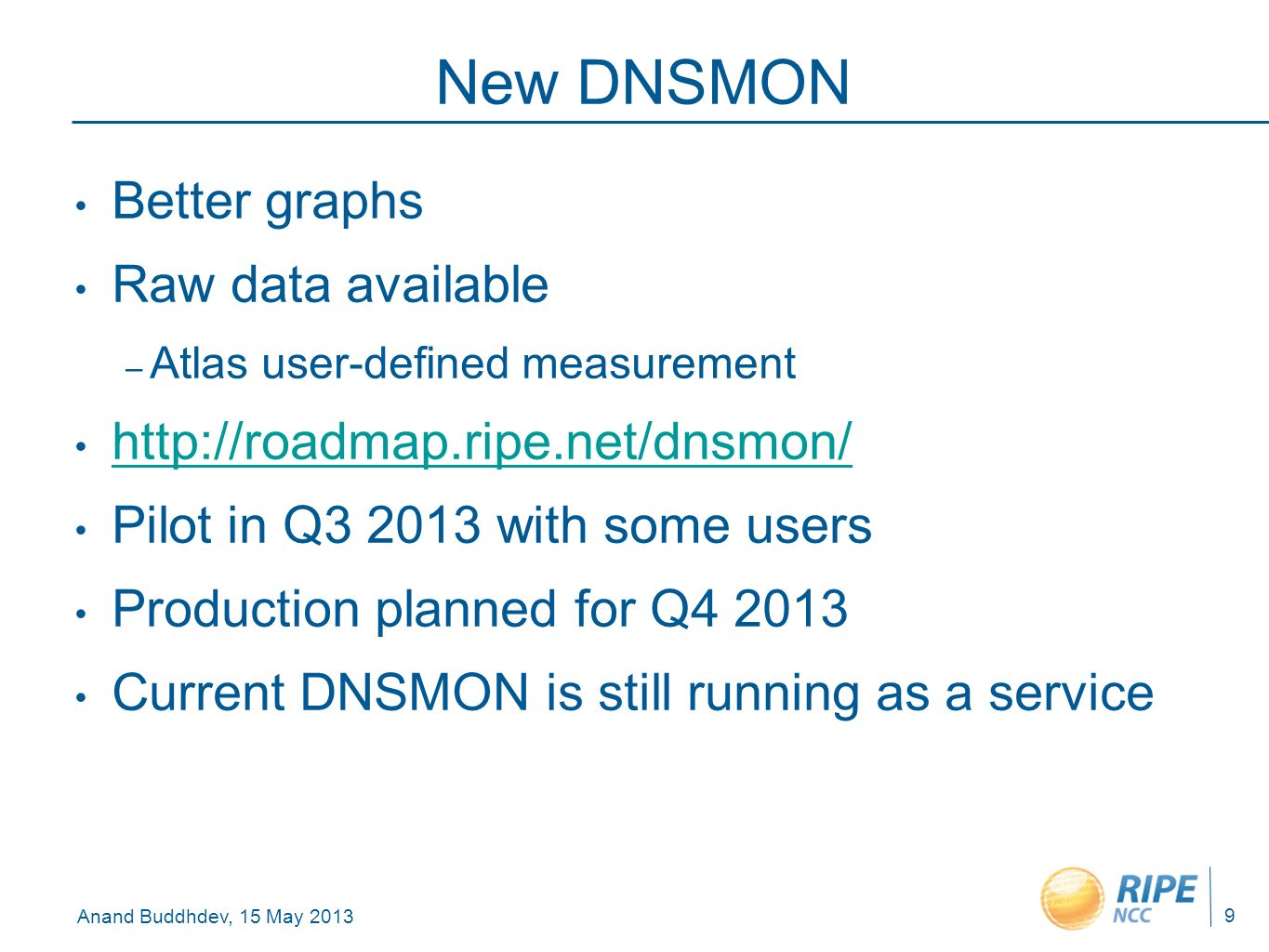 Anand Buddhdev, 15 May 2013 New DNSMON Better graphs Raw data available – Atlas user-defined measurement http://roadmap.ripe.net/dnsmon/ Pilot in Q3 2