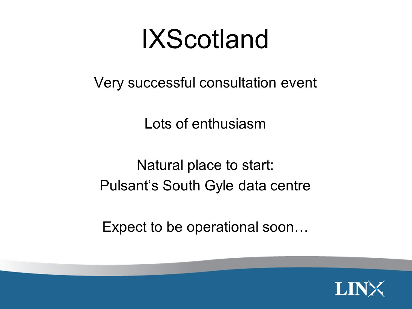 IXScotland Very successful consultation event Lots of enthusiasm Natural place to start: Pulsants South Gyle data centre Expect to be operational soon…