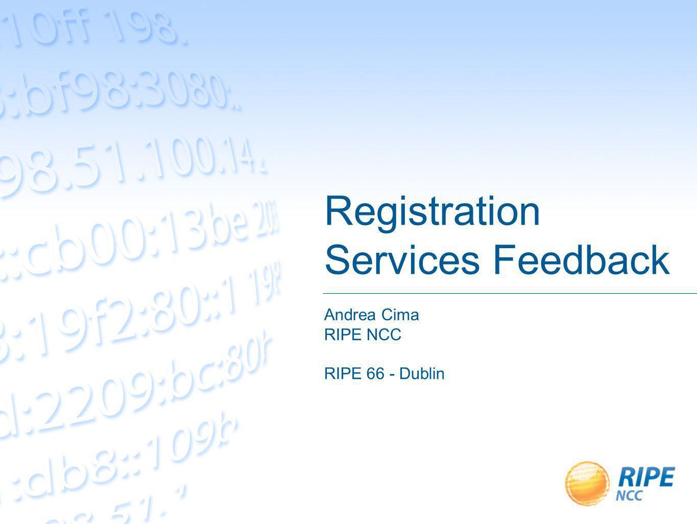 Registration Services Feedback Andrea Cima RIPE NCC RIPE 66 - Dublin