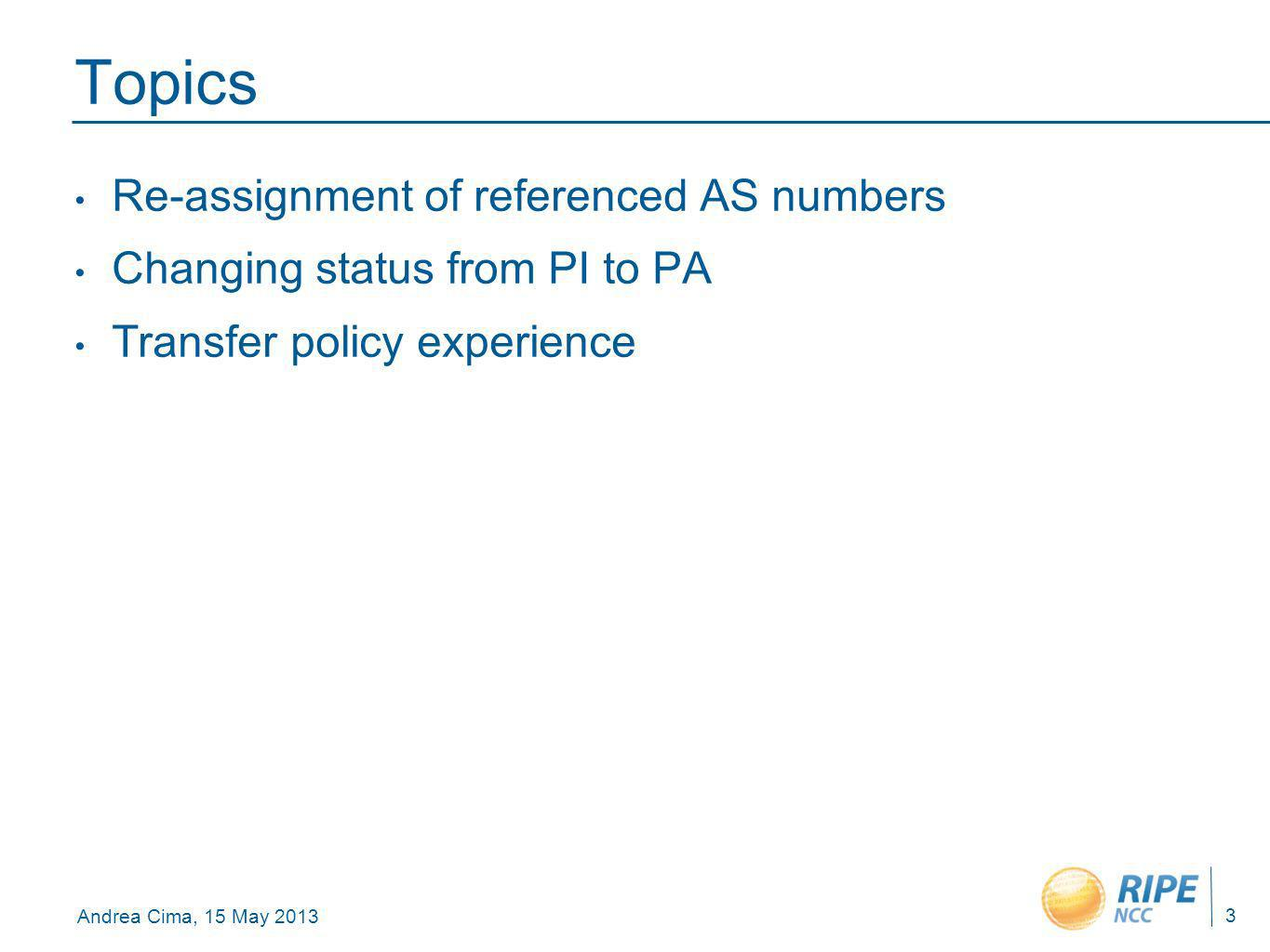 Andrea Cima, 15 May 2013 Topics Re-assignment of referenced AS numbers Changing status from PI to PA Transfer policy experience 3