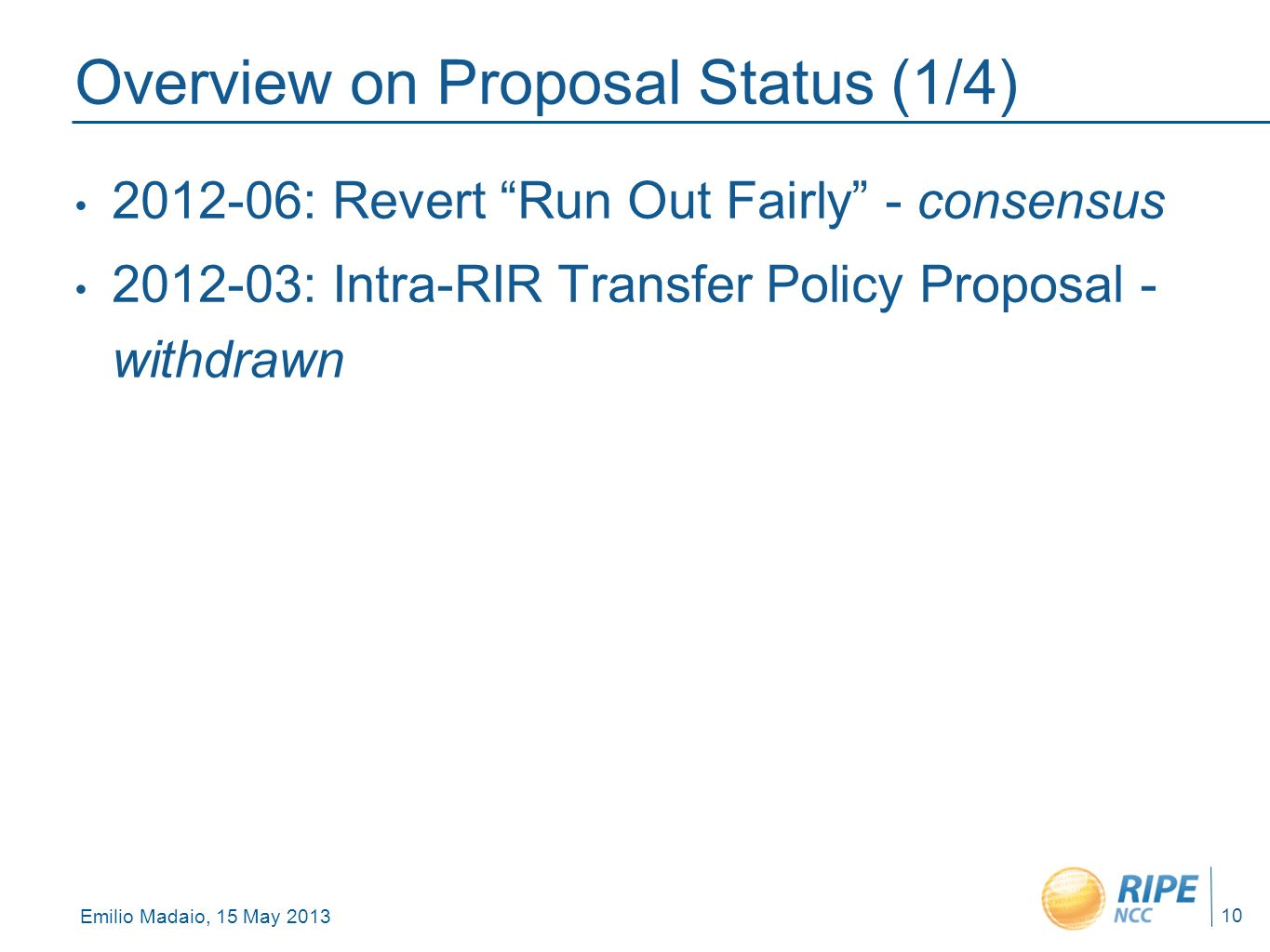 Emilio Madaio, 15 May 2013 10 Overview on Proposal Status (1/4) 2012-06: Revert Run Out Fairly - consensus 2012-03: Intra-RIR Transfer Policy Proposal