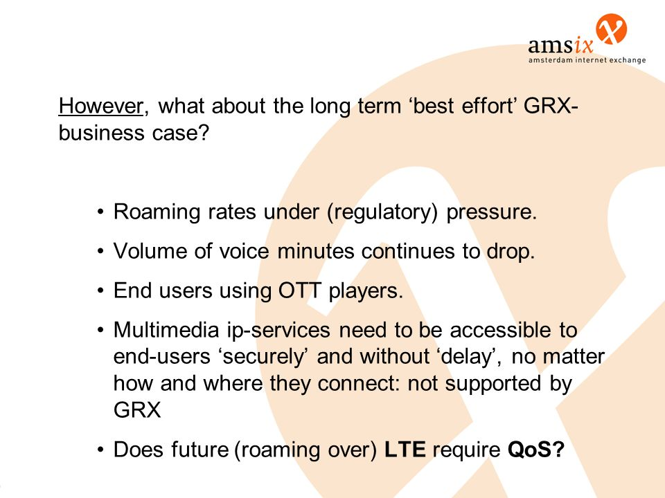 However, what about the long term best effort GRX- business case? Roaming rates under (regulatory) pressure. Volume of voice minutes continues to drop