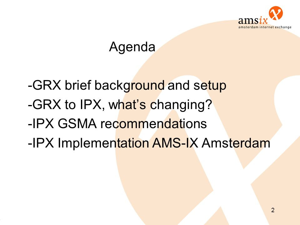 Agenda -GRX brief background and setup -GRX to IPX, whats changing? -IPX GSMA recommendations -IPX Implementation AMS-IX Amsterdam 2