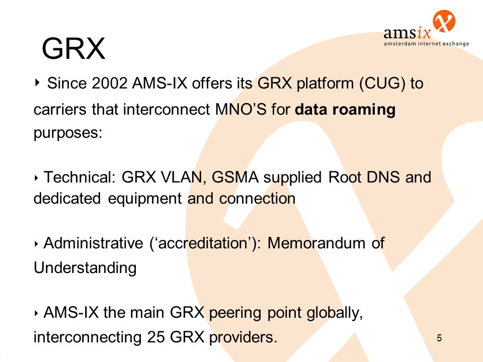 GRX Since 2002 AMS-IX offers its GRX platform (CUG) to carriers that interconnect MNOS for data roaming purposes: Technical: GRX VLAN, GSMA supplied R