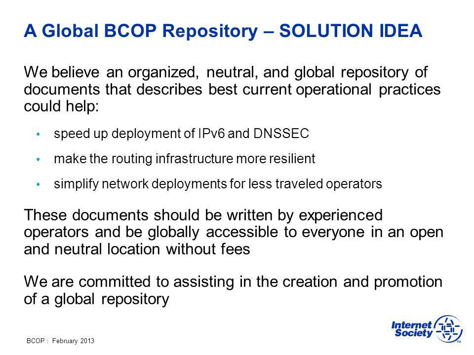 BCOP | February 2013 A Global BCOP Repository – SOLUTION IDEA We believe an organized, neutral, and global repository of documents that describes best current operational practices could help: speed up deployment of IPv6 and DNSSEC make the routing infrastructure more resilient simplify network deployments for less traveled operators These documents should be written by experienced operators and be globally accessible to everyone in an open and neutral location without fees We are committed to assisting in the creation and promotion of a global repository