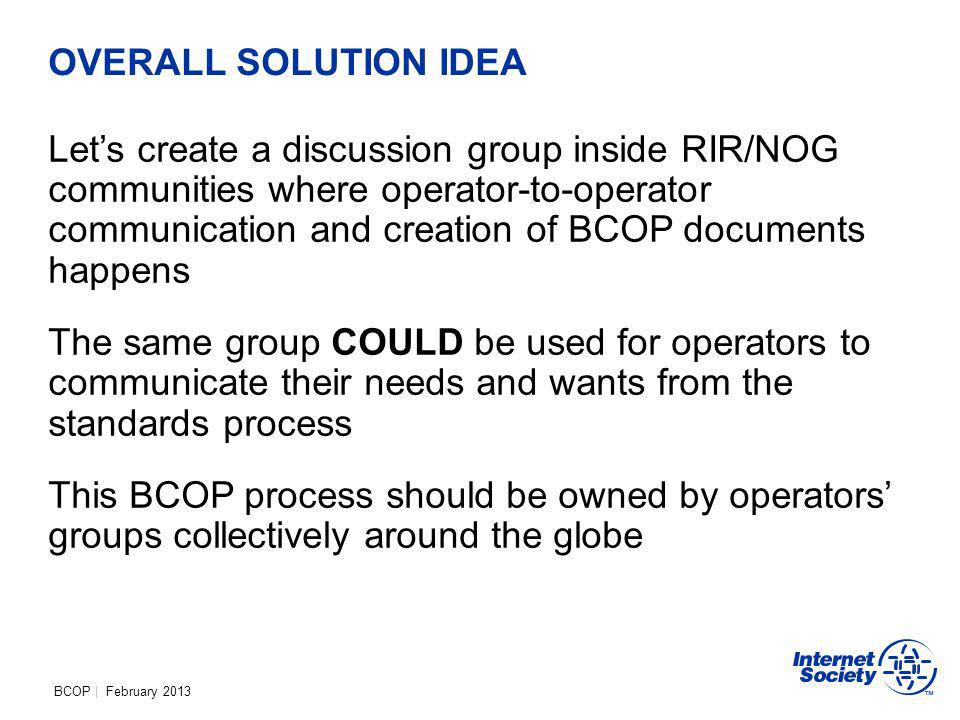 BCOP | February 2013 OVERALL SOLUTION IDEA Lets create a discussion group inside RIR/NOG communities where operator-to-operator communication and creation of BCOP documents happens The same group COULD be used for operators to communicate their needs and wants from the standards process This BCOP process should be owned by operators groups collectively around the globe