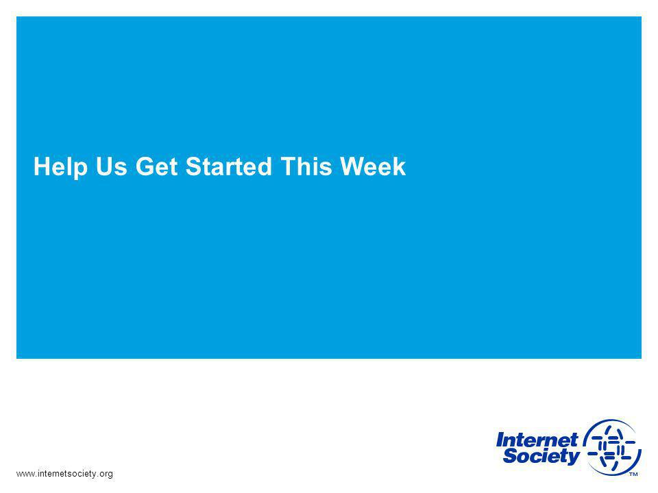 www.internetsociety.org Help Us Get Started This Week