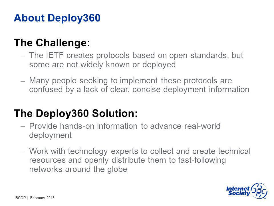 BCOP | February 2013 About Deploy360 The Challenge: –The IETF creates protocols based on open standards, but some are not widely known or deployed –Many people seeking to implement these protocols are confused by a lack of clear, concise deployment information The Deploy360 Solution: –Provide hands-on information to advance real-world deployment –Work with technology experts to collect and create technical resources and openly distribute them to fast-following networks around the globe