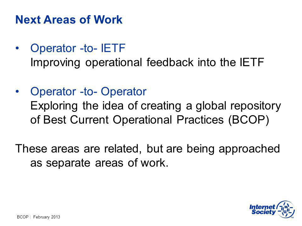 BCOP | February 2013 Next Areas of Work Operator -to- IETF Improving operational feedback into the IETF Operator -to- Operator Exploring the idea of creating a global repository of Best Current Operational Practices (BCOP) These areas are related, but are being approached as separate areas of work.