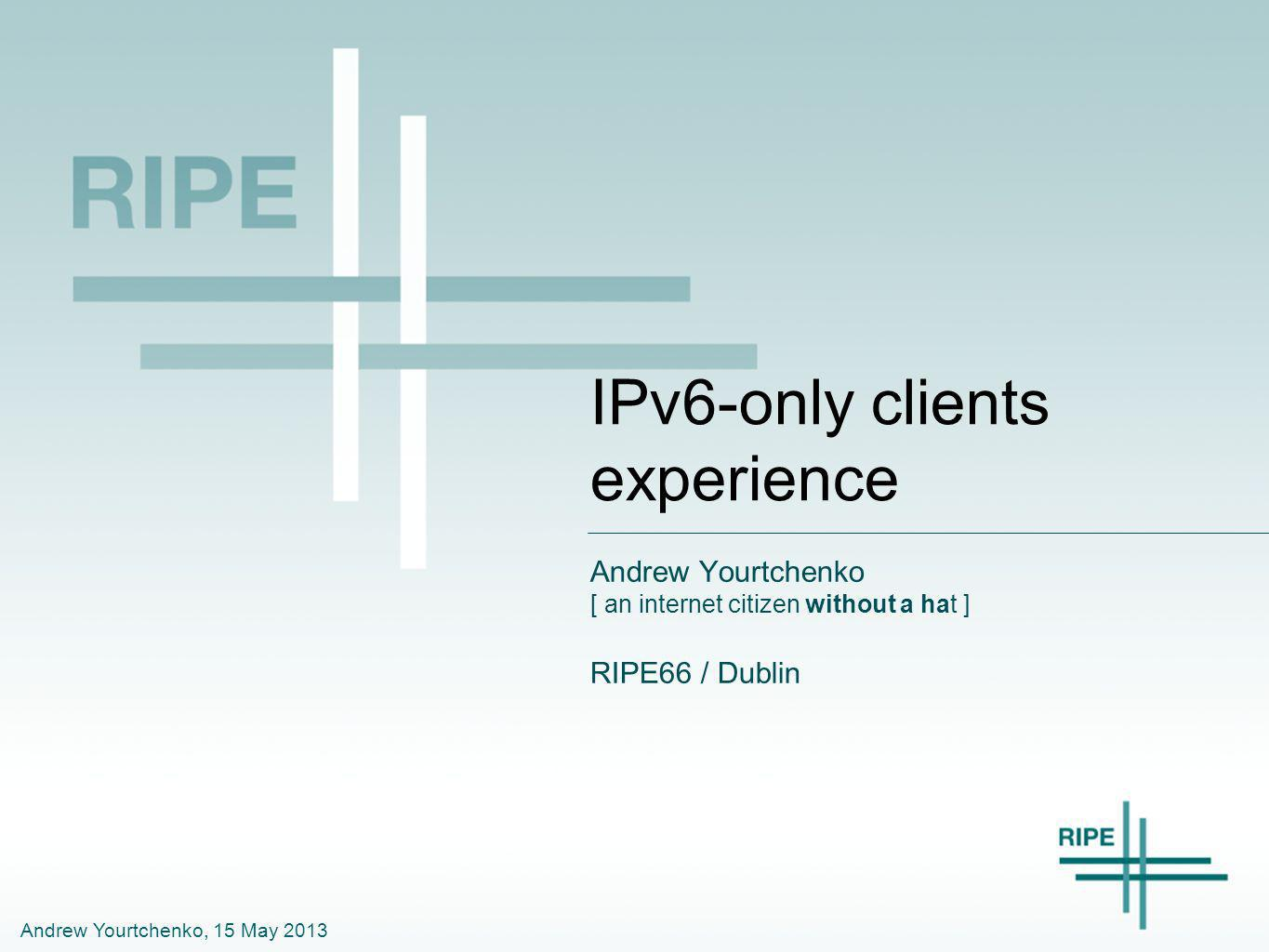 Andrew Yourtchenko, 15 May 2013 IPv6-only clients experience Andrew Yourtchenko [ an internet citizen without a hat ] RIPE66 / Dublin