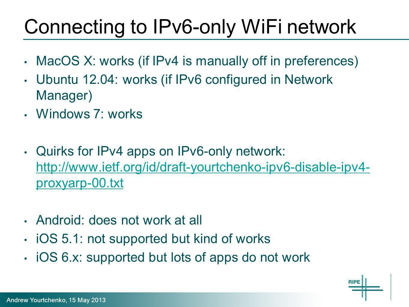 Andrew Yourtchenko, 15 May 2013 Connecting to IPv6-only WiFi network MacOS X: works (if IPv4 is manually off in preferences) Ubuntu 12.04: works (if IPv6 configured in Network Manager) Windows 7: works Quirks for IPv4 apps on IPv6-only network: http://www.ietf.org/id/draft-yourtchenko-ipv6-disable-ipv4- proxyarp-00.txt http://www.ietf.org/id/draft-yourtchenko-ipv6-disable-ipv4- proxyarp-00.txt Android: does not work at all iOS 5.1: not supported but kind of works iOS 6.x: supported but lots of apps do not work