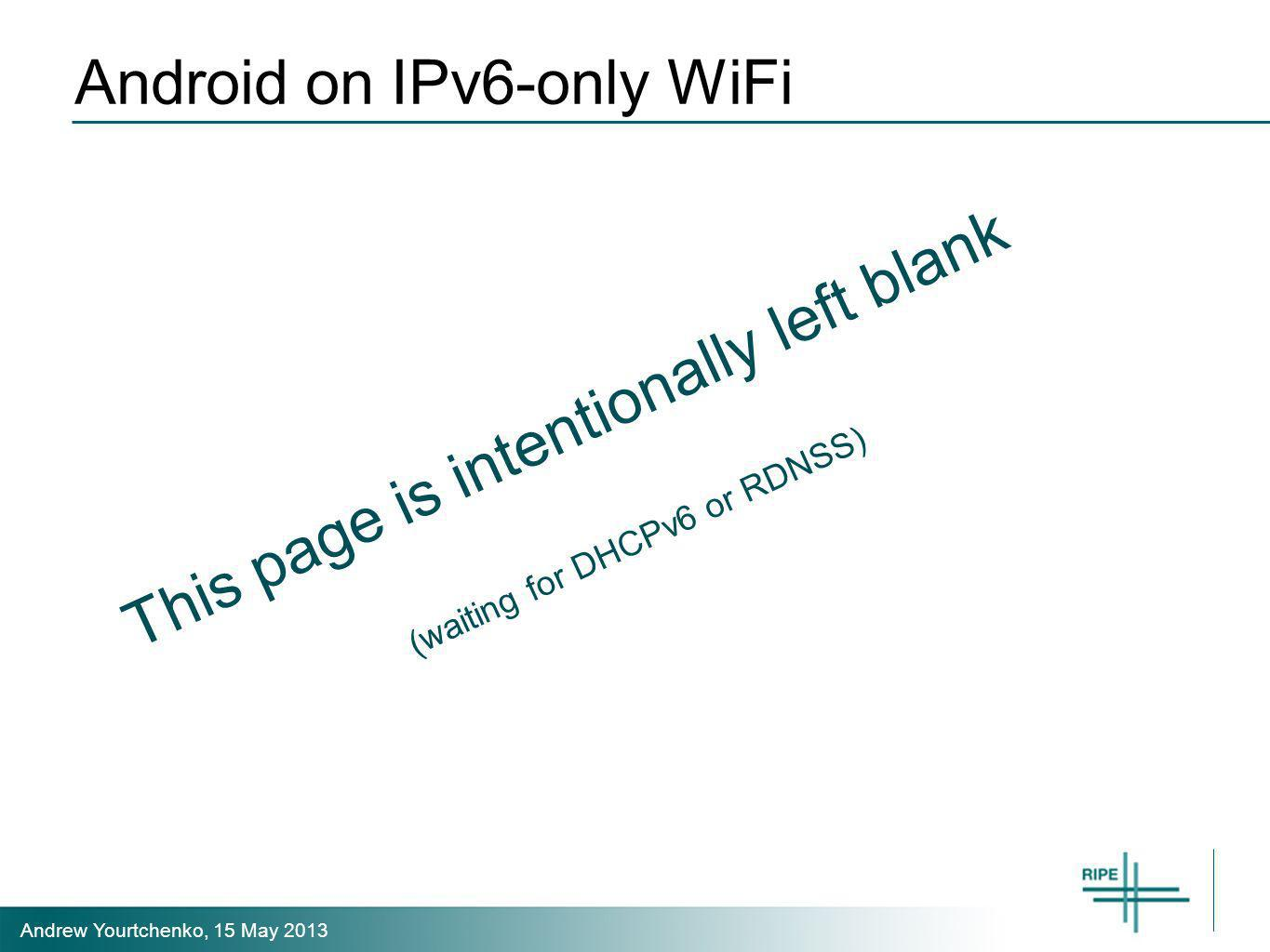 Andrew Yourtchenko, 15 May 2013 Android on IPv6-only WiFi This page is intentionally left blank (waiting for DHCPv6 or RDNSS)