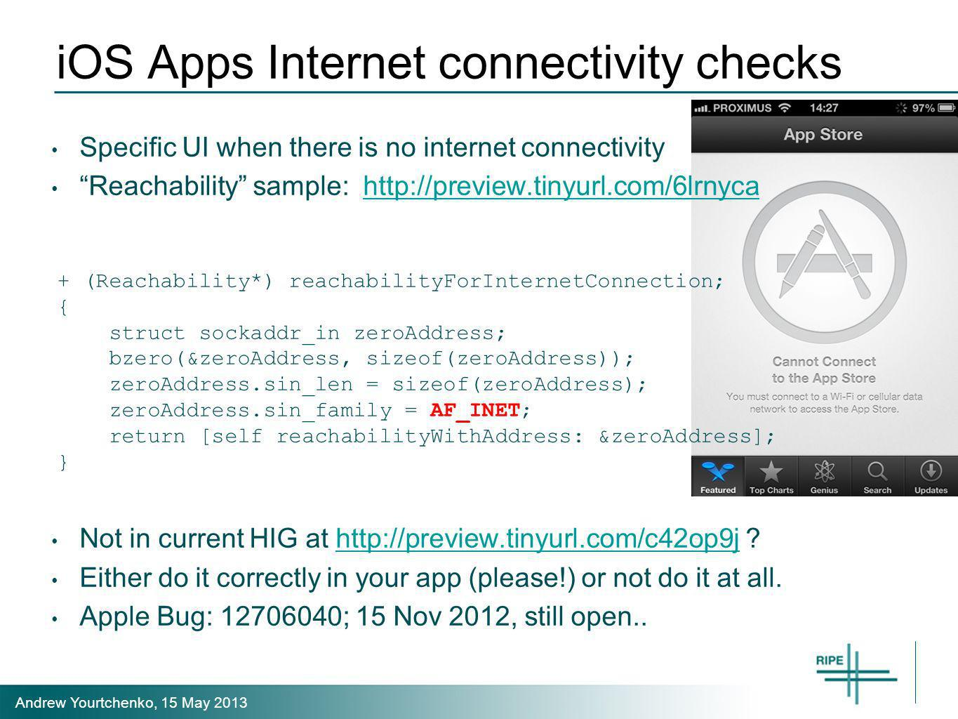 Andrew Yourtchenko, 15 May 2013 iOS Apps Internet connectivity checks Specific UI when there is no internet connectivity Reachability sample: http://preview.tinyurl.com/6lrnycahttp://preview.tinyurl.com/6lrnyca Not in current HIG at http://preview.tinyurl.com/c42op9j http://preview.tinyurl.com/c42op9j Either do it correctly in your app (please!) or not do it at all.