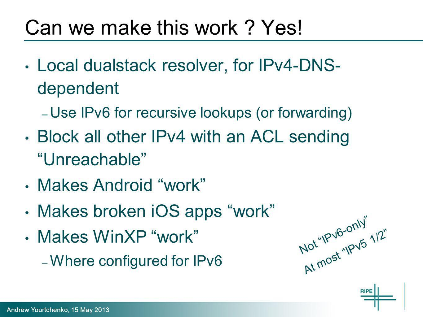 Andrew Yourtchenko, 15 May 2013 Can we make this work ? Yes! Local dualstack resolver, for IPv4-DNS- dependent – Use IPv6 for recursive lookups (or fo