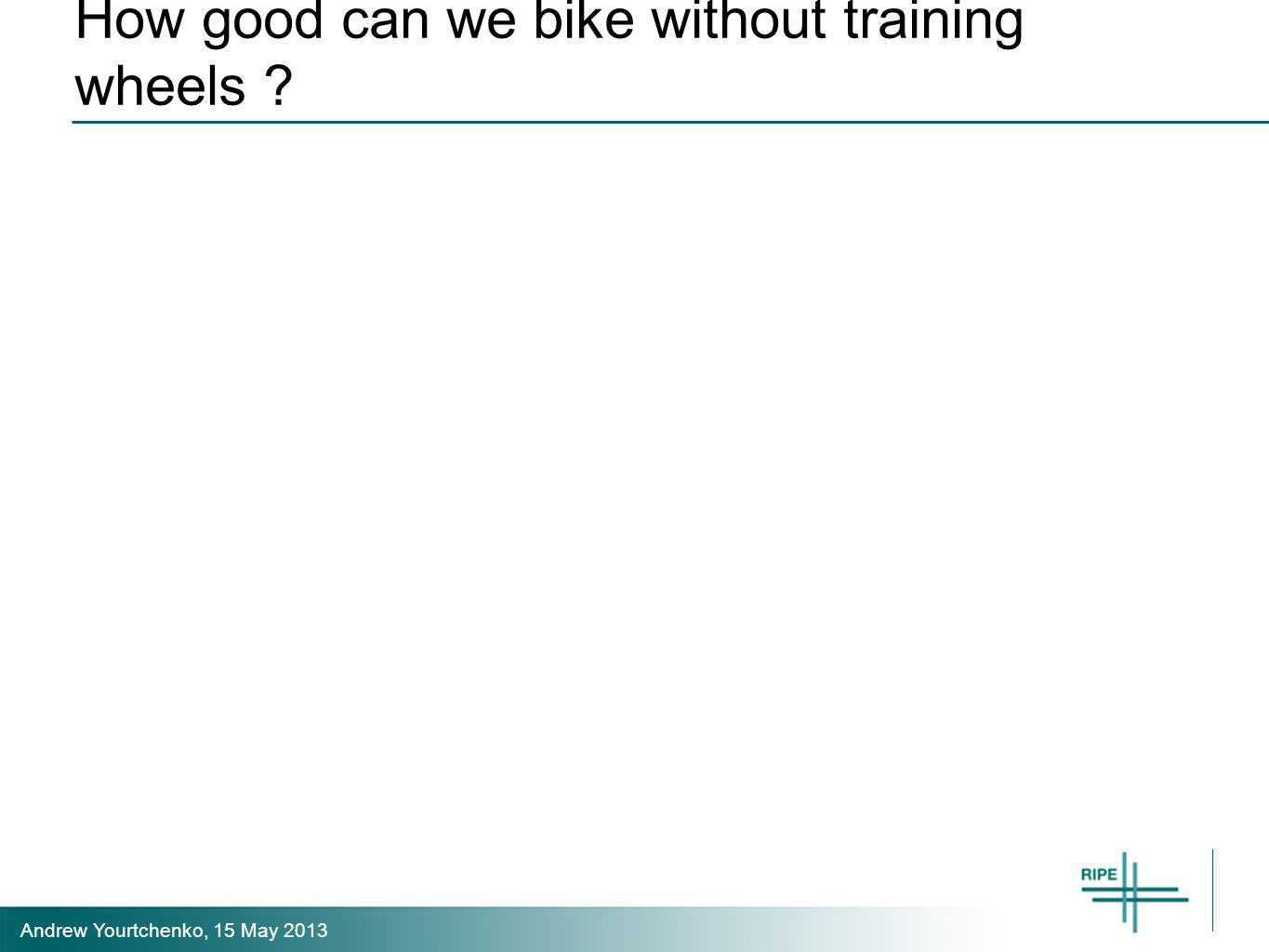 Andrew Yourtchenko, 15 May 2013 How good can we bike without training wheels