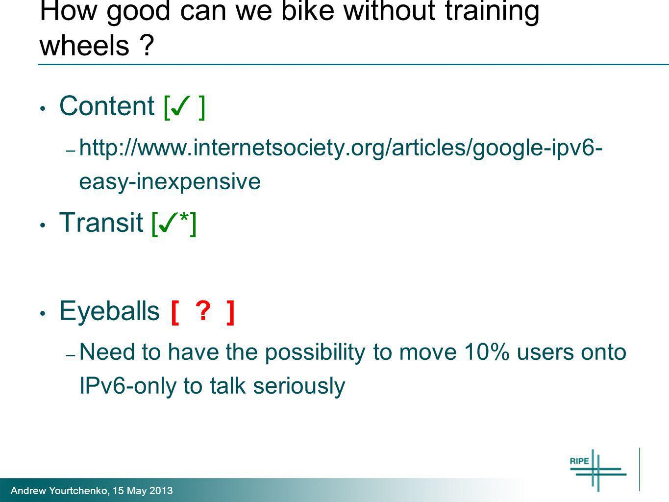 Andrew Yourtchenko, 15 May 2013 How good can we bike without training wheels ? Content [ ] – http://www.internetsociety.org/articles/google-ipv6- easy