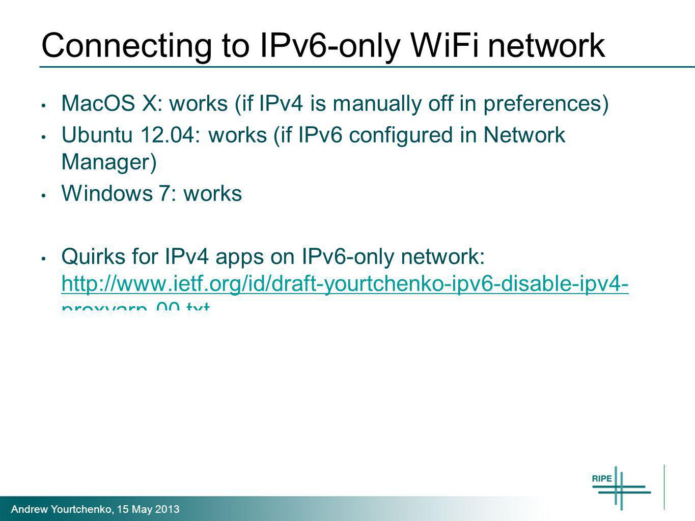 Andrew Yourtchenko, 15 May 2013 Connecting to IPv6-only WiFi network MacOS X: works (if IPv4 is manually off in preferences) Ubuntu 12.04: works (if I