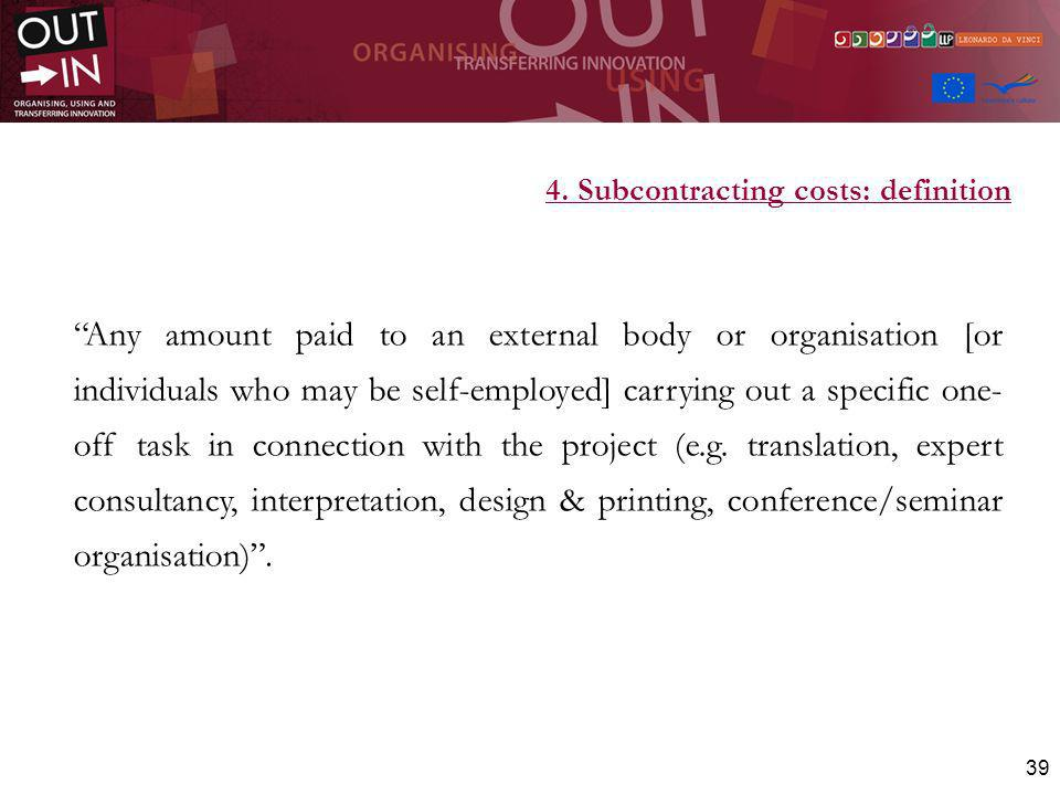 39 4. Subcontracting costs: definition Any amount paid to an external body or organisation [or individuals who may be self-employed] carrying out a sp