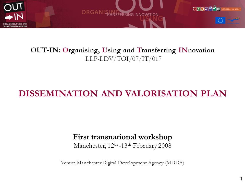 1 OUT-IN: Organising, Using and Transferring INnovation LLP-LDV/TOI/07/IT/017 DISSEMINATION AND VALORISATION PLAN First transnational workshop Manchester, 12 th -13 th February 2008 Venue: Manchester Digital Development Agency (MDDA)