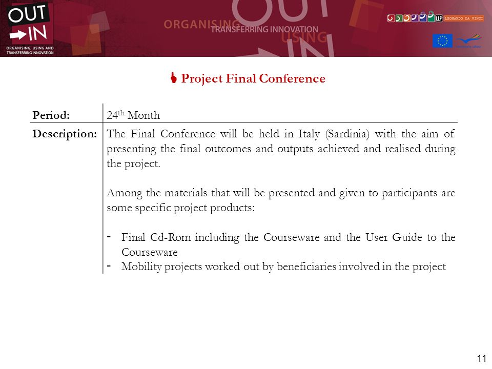 11 Project Final Conference Period:24 th Month Description:The Final Conference will be held in Italy (Sardinia) with the aim of presenting the final outcomes and outputs achieved and realised during the project.