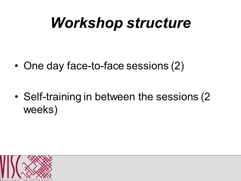 Workshop structure One day face-to-face sessions (2) Self-training in between the sessions (2 weeks)