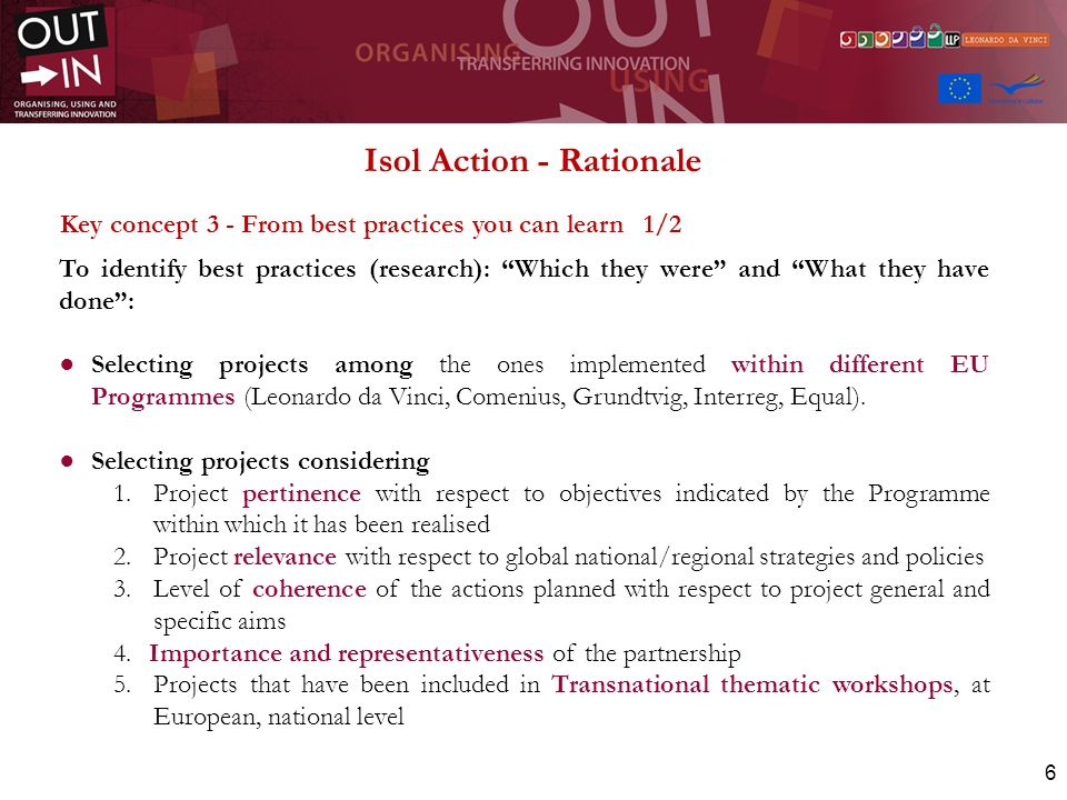 6 Isol Action - Rationale Key concept 3 - From best practices you can learn 1/2 To identify best practices (research): Which they were and What they have done: Selecting projects among the ones implemented within different EU Programmes (Leonardo da Vinci, Comenius, Grundtvig, Interreg, Equal).
