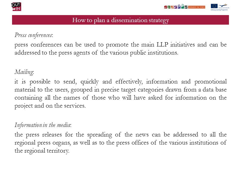 How to plan a dissemination strategy Press conferences: press conferences can be used to promote the main LLP initiatives and can be addressed to the