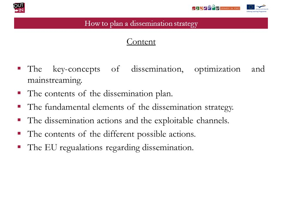How to plan a dissemination strategy Content The key-concepts of dissemination, optimization and mainstreaming. The contents of the dissemination plan