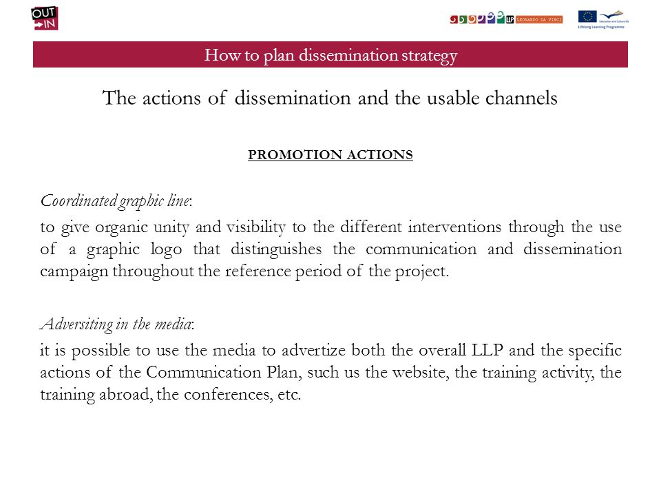 How to plan dissemination strategy The actions of dissemination and the usable channels PROMOTION ACTIONS Coordinated graphic line: to give organic un