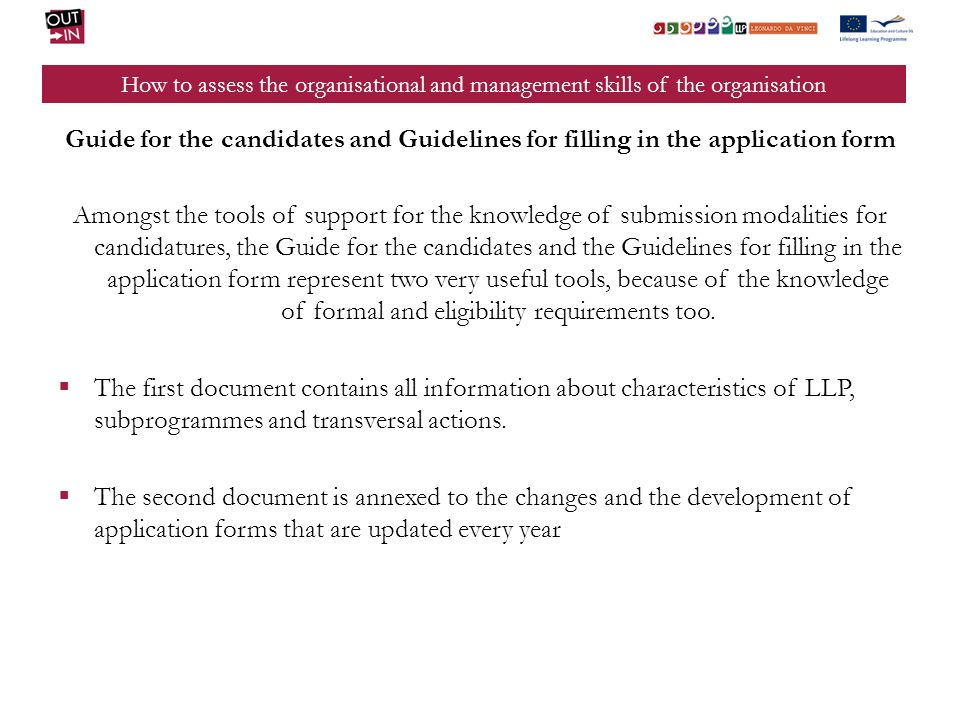 How to assess the organisational and management skills of the organisation Guide for the candidates and Guidelines for filling in the application form Amongst the tools of support for the knowledge of submission modalities for candidatures, the Guide for the candidates and the Guidelines for filling in the application form represent two very useful tools, because of the knowledge of formal and eligibility requirements too.
