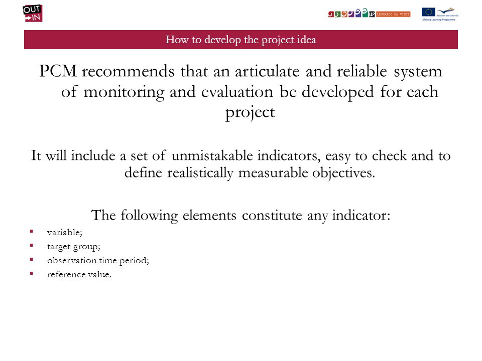 How to develop the project idea PCM recommends that an articulate and reliable system of monitoring and evaluation be developed for each project It will include a set of unmistakable indicators, easy to check and to define realistically measurable objectives.
