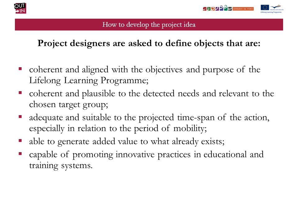 How to develop the project idea Project designers are asked to define objects that are: coherent and aligned with the objectives and purpose of the Lifelong Learning Programme; coherent and plausible to the detected needs and relevant to the chosen target group; adequate and suitable to the projected time-span of the action, especially in relation to the period of mobility; able to generate added value to what already exists; capable of promoting innovative practices in educational and training systems.