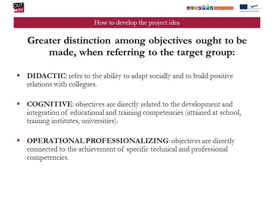 How to develop the project idea Greater distinction among objectives ought to be made, when referring to the target group: DIDACTIC: refer to the ability to adapt socially and to build positive relations with collegues.
