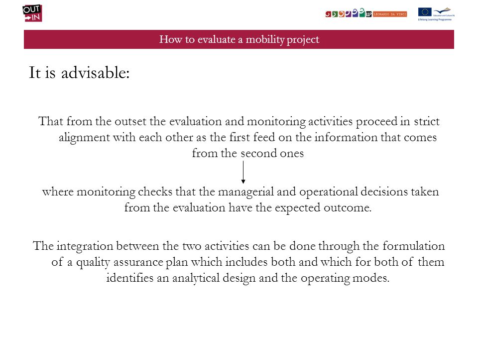 How to evaluate a mobility project It is advisable: That from the outset the evaluation and monitoring activities proceed in strict alignment with each other as the first feed on the information that comes from the second ones where monitoring checks that the managerial and operational decisions taken from the evaluation have the expected outcome.